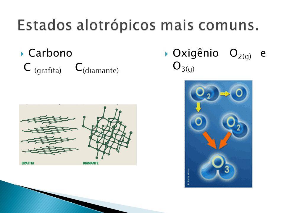 Carbono C (grafita) C (diamante) Oxigênio O 2(g) e O 3(g)