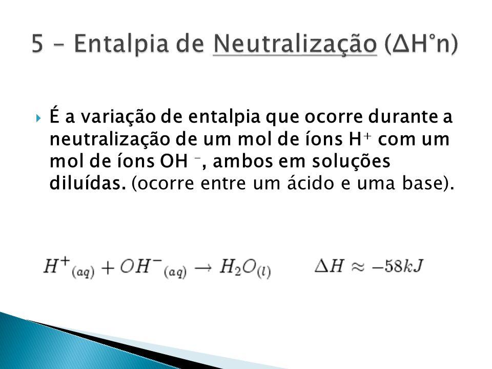 É a variação de entalpia que ocorre durante a neutralização de um mol de íons H + com um mol de íons OH -, ambos em soluções diluídas.