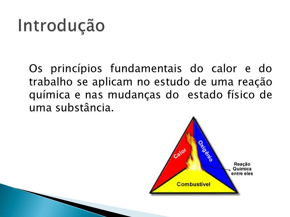 Os princípios fundamentais do calor e do trabalho se aplicam no estudo de uma reação química e nas mudanças do estado físico de uma substância.