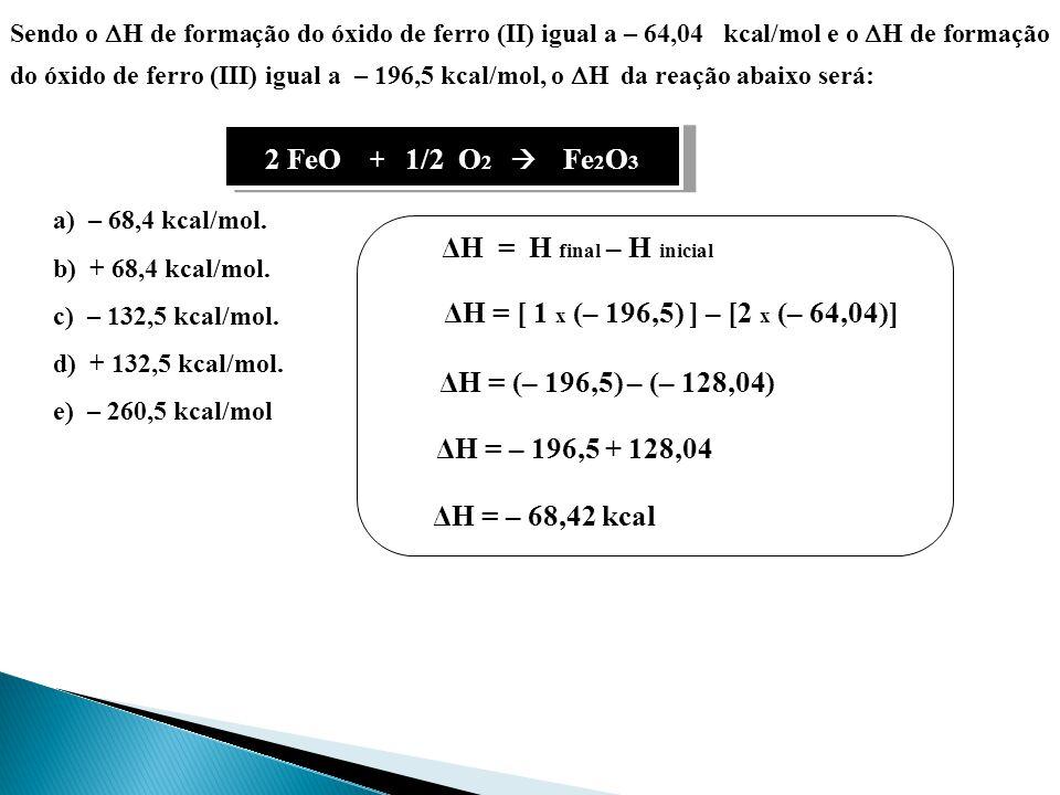 Sendo o H de formação do óxido de ferro (II) igual a – 64,04 kcal/mol e o H de formação do óxido de ferro (III) igual a – 196,5 kcal/mol, o H da reação abaixo será: 2 FeO + 1/2 O 2 Fe 2 O 3 ΔH = H final – H inicial ΔH = [ 1 x (– 196,5) ] – [2 x (– 64,04)] a) – 68,4 kcal/mol.