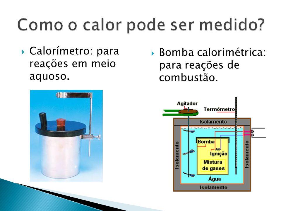 Calorímetro: para reações em meio aquoso. Bomba calorimétrica: para reações de combustão.