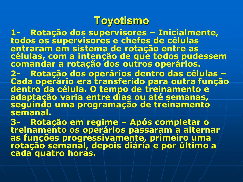 Toyotismo 1- Rotação dos supervisores – Inicialmente, todos os supervisores e chefes de células entraram em sistema de rotação entre as células, com a intenção de que todos pudessem comandar a rotação dos outros operários.