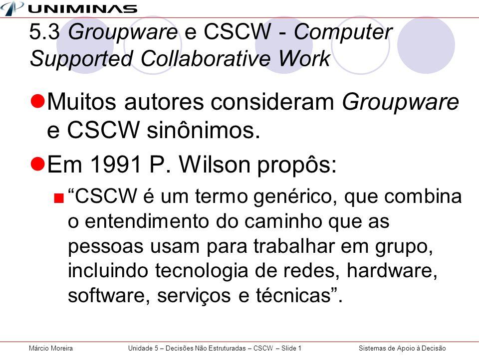 Sistemas de Apoio à DecisãoMárcio MoreiraUnidade 5 – Decisões Não Estruturadas – CSCW – Slide 1 5.3 Groupware e CSCW - Computer Supported Collaborativ