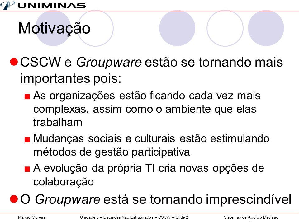 Sistemas de Apoio à DecisãoMárcio MoreiraUnidade 5 – Decisões Não Estruturadas – CSCW – Slide 2 Motivação CSCW e Groupware estão se tornando mais impo