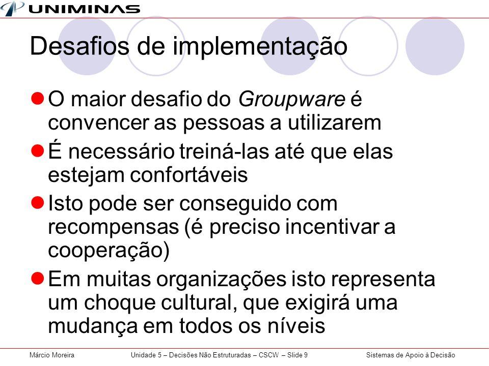 Sistemas de Apoio à DecisãoMárcio MoreiraUnidade 5 – Decisões Não Estruturadas – CSCW – Slide 9 Desafios de implementação O maior desafio do Groupware