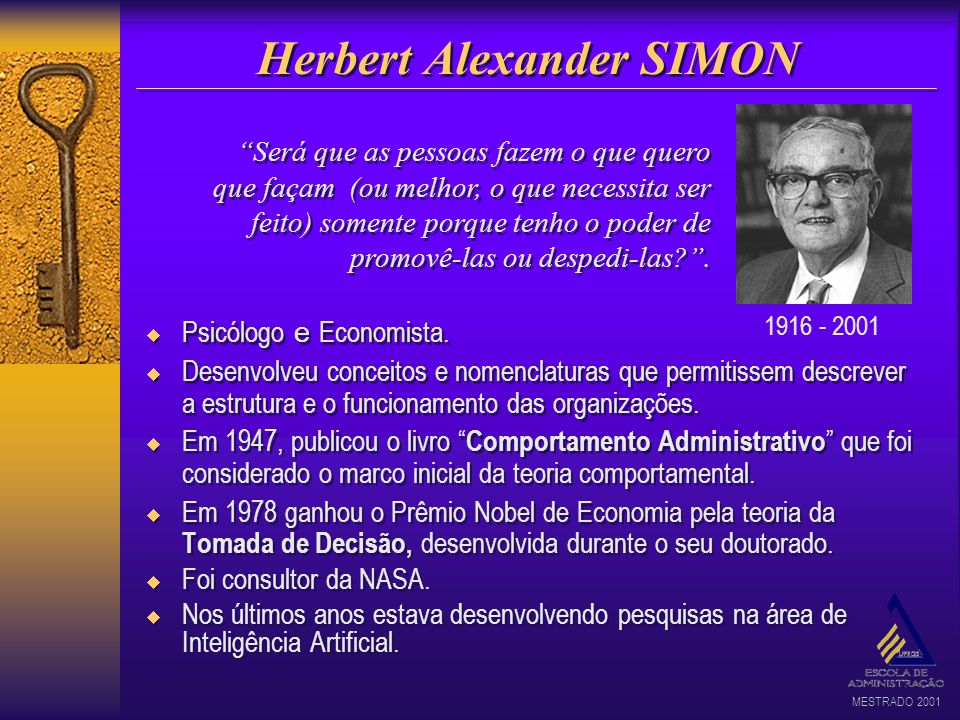 MESTRADO 2001 Herbert Alexander SIMON Psicólogo e Economista. Desenvolveu conceitos e nomenclaturas que permitissem descrever a estrutura e o funciona