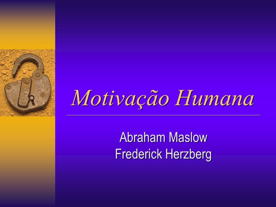 Motivação Humana Motivação Humana Abraham Maslow Frederick Herzberg Abraham Maslow Frederick Herzberg