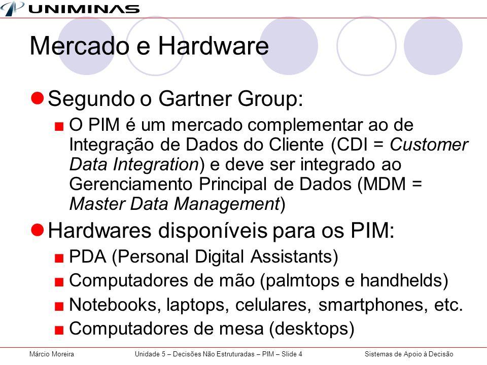Sistemas de Apoio à DecisãoMárcio MoreiraUnidade 5 – Decisões Não Estruturadas – PIM – Slide 4 Mercado e Hardware Segundo o Gartner Group: O PIM é um mercado complementar ao de Integração de Dados do Cliente (CDI = Customer Data Integration) e deve ser integrado ao Gerenciamento Principal de Dados (MDM = Master Data Management) Hardwares disponíveis para os PIM: PDA (Personal Digital Assistants) Computadores de mão (palmtops e handhelds) Notebooks, laptops, celulares, smartphones, etc.