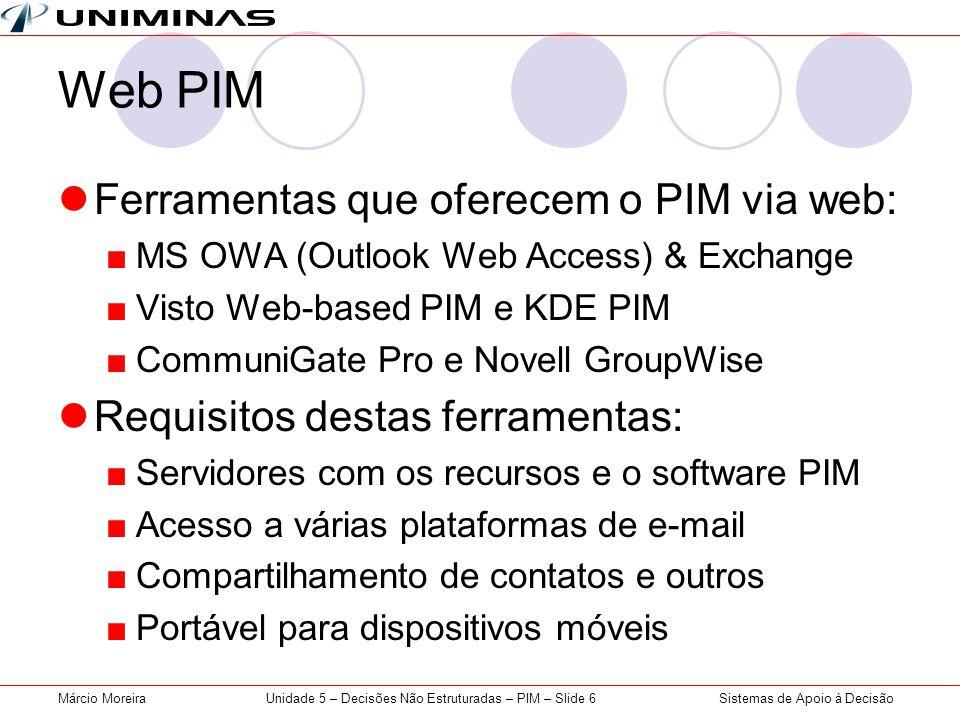 Sistemas de Apoio à DecisãoMárcio MoreiraUnidade 5 – Decisões Não Estruturadas – PIM – Slide 6 Web PIM Ferramentas que oferecem o PIM via web: MS OWA (Outlook Web Access) & Exchange Visto Web-based PIM e KDE PIM CommuniGate Pro e Novell GroupWise Requisitos destas ferramentas: Servidores com os recursos e o software PIM Acesso a várias plataformas de e-mail Compartilhamento de contatos e outros Portável para dispositivos móveis