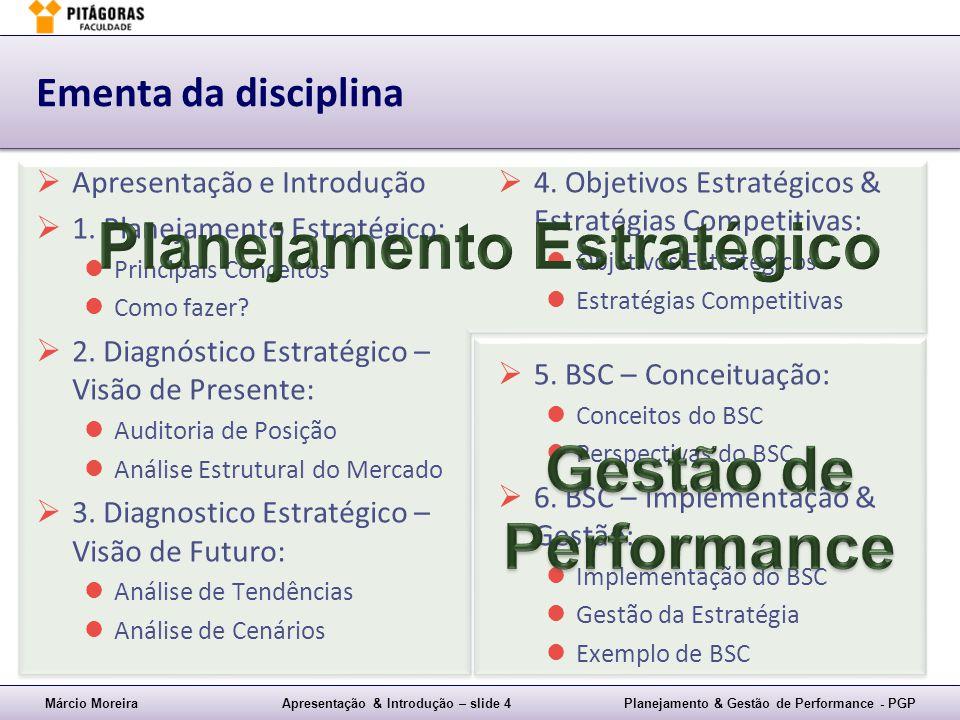 Márcio MoreiraApresentação & Introdução – slide 4Planejamento & Gestão de Performance - PGP Ementa da disciplina Apresentação e Introdução 1. Planejam