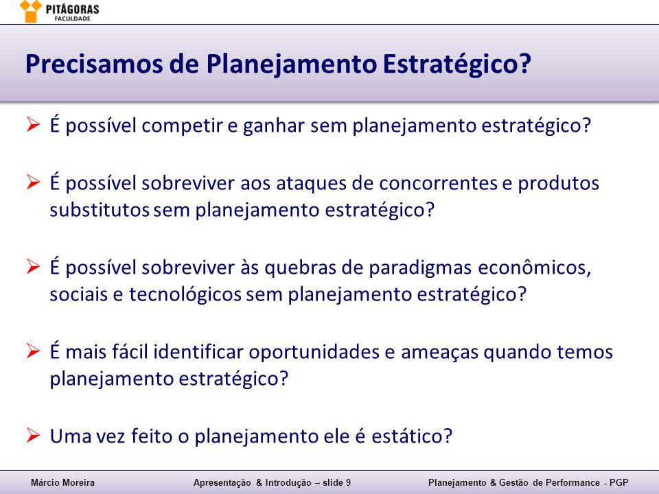Márcio MoreiraApresentação & Introdução – slide 9Planejamento & Gestão de Performance - PGP Precisamos de Planejamento Estratégico? É possível competi