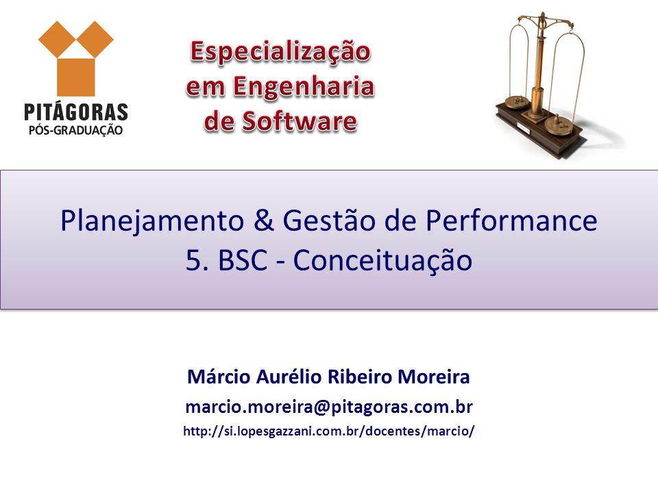 Planejamento & Gestão de Performance 5. BSC - Conceituação Márcio Aurélio Ribeiro Moreira marcio.moreira@pitagoras.com.br http://si.lopesgazzani.com.b