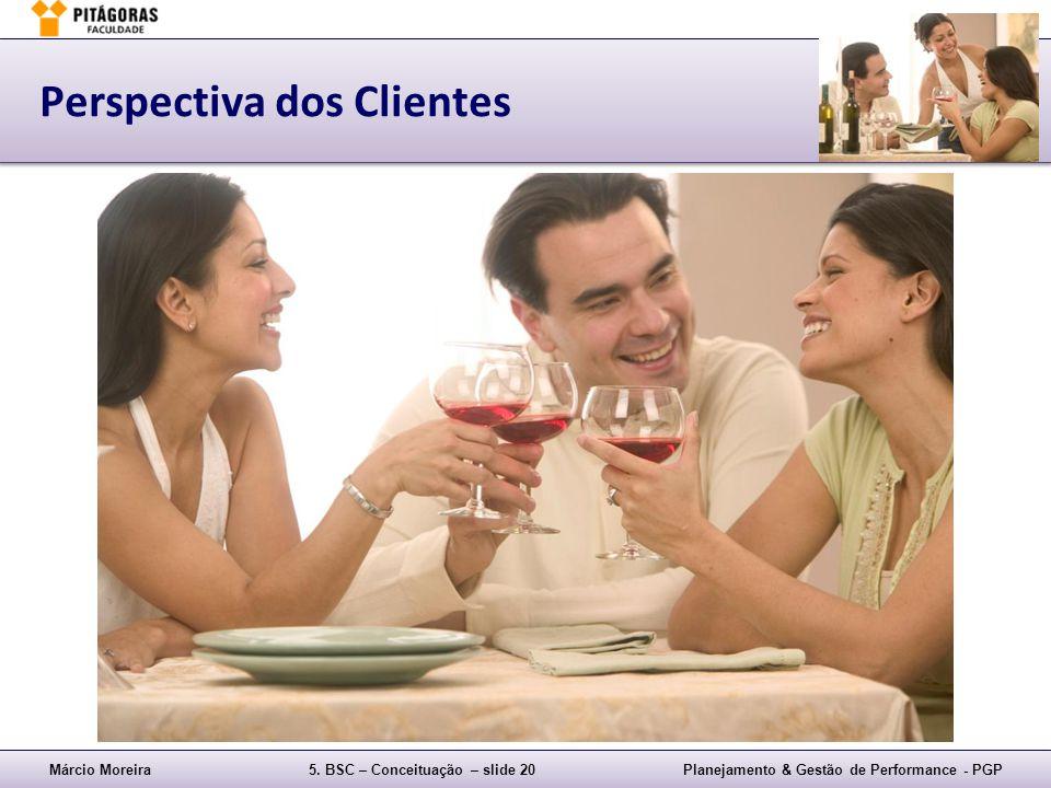Márcio Moreira5. BSC – Conceituação – slide 20Planejamento & Gestão de Performance - PGP Perspectiva dos Clientes