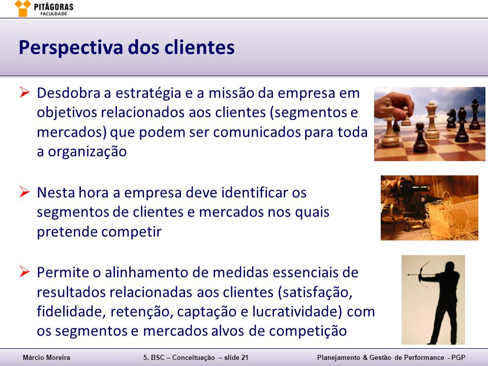 Márcio Moreira5. BSC – Conceituação – slide 21Planejamento & Gestão de Performance - PGP Perspectiva dos clientes Desdobra a estratégia e a missão da