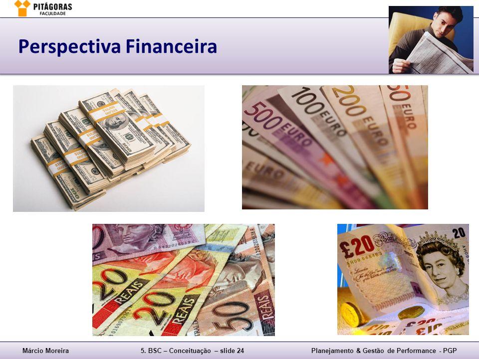 Márcio Moreira5. BSC – Conceituação – slide 24Planejamento & Gestão de Performance - PGP Perspectiva Financeira