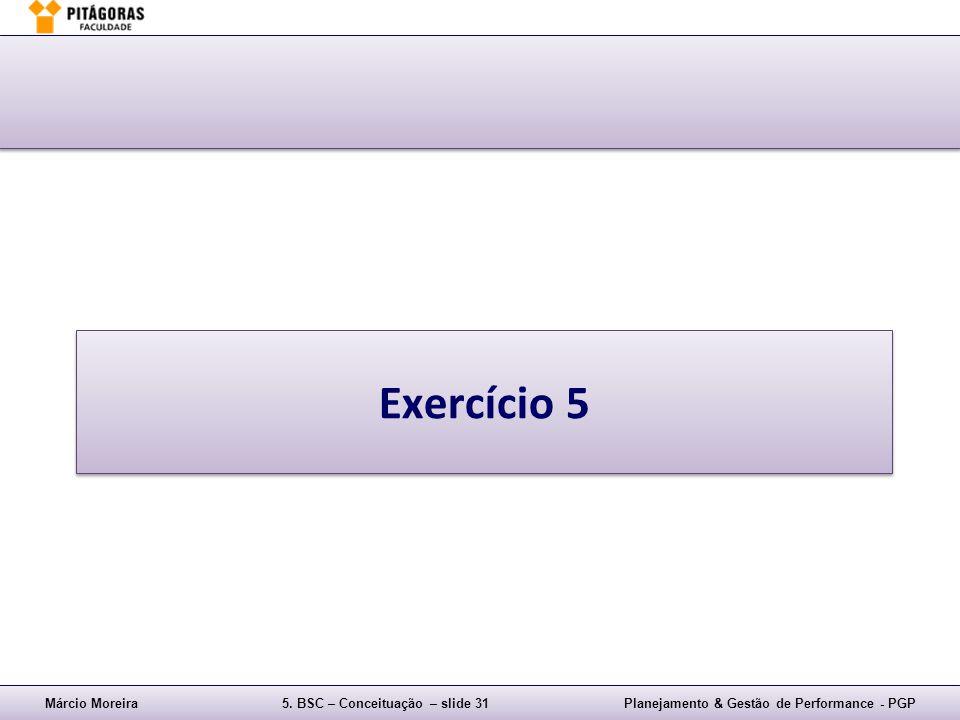 Márcio Moreira5. BSC – Conceituação – slide 31Planejamento & Gestão de Performance - PGP Exercício 5
