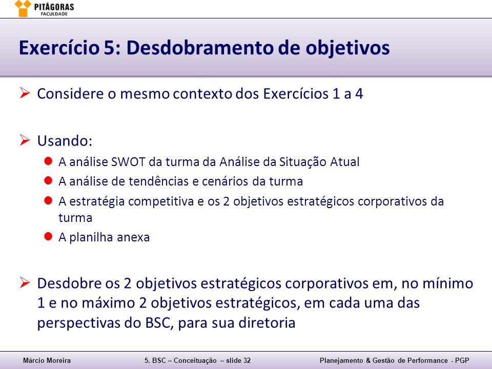 Márcio Moreira5. BSC – Conceituação – slide 32Planejamento & Gestão de Performance - PGP Exercício 5: Desdobramento de objetivos Considere o mesmo con