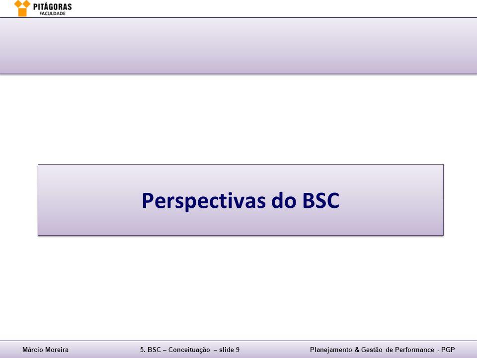 Márcio Moreira5. BSC – Conceituação – slide 9Planejamento & Gestão de Performance - PGP Perspectivas do BSC