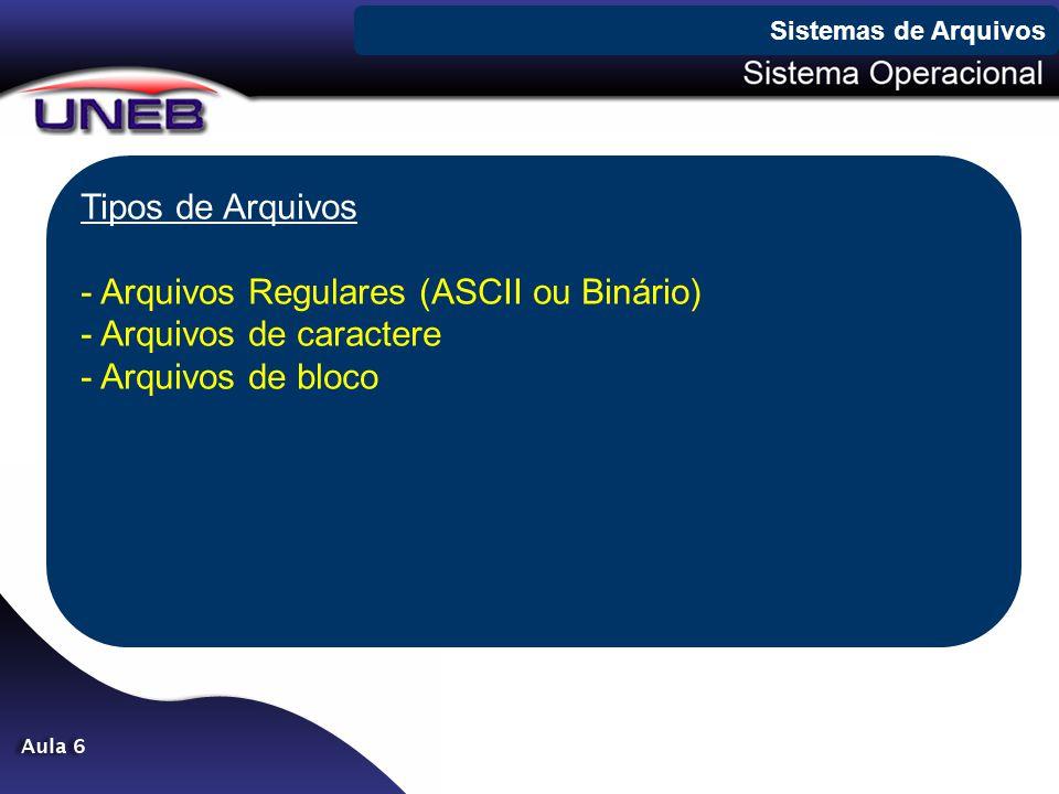 Tipos de Arquivos - Arquivos Regulares (ASCII ou Binário) - Arquivos de caractere - Arquivos de bloco Sistemas de Arquivos