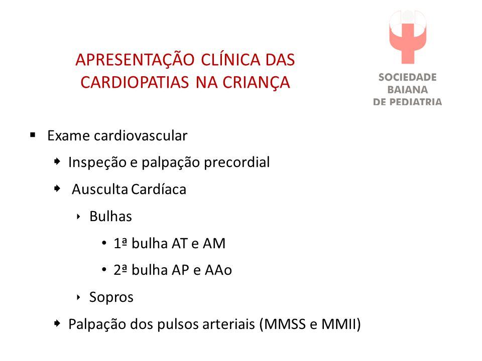 APRESENTAÇÃO CLÍNICA DAS CARDIOPATIAS NA CRIANÇA Exame cardiovascular Inspeção e palpação precordial Ausculta Cardíaca Bulhas 1ª bulha AT e AM 2ª bulha AP e AAo Sopros Palpação dos pulsos arteriais (MMSS e MMII)