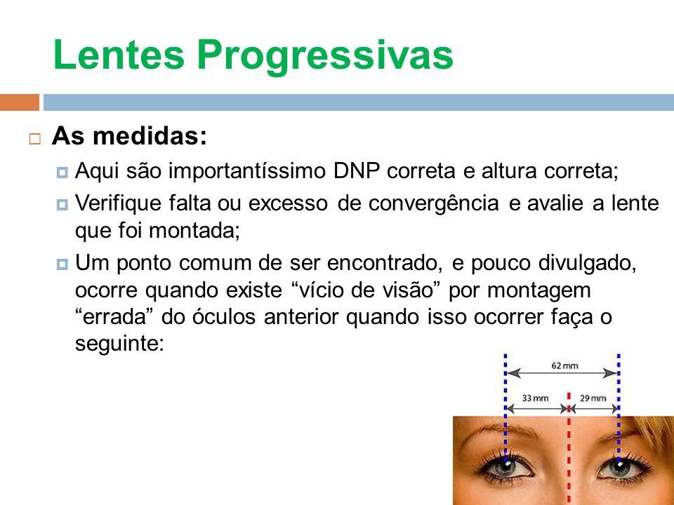 Lentes Progressivas As medidas: Aqui são importantíssimo DNP correta e altura correta; Verifique falta ou excesso de convergência e avalie a lente que