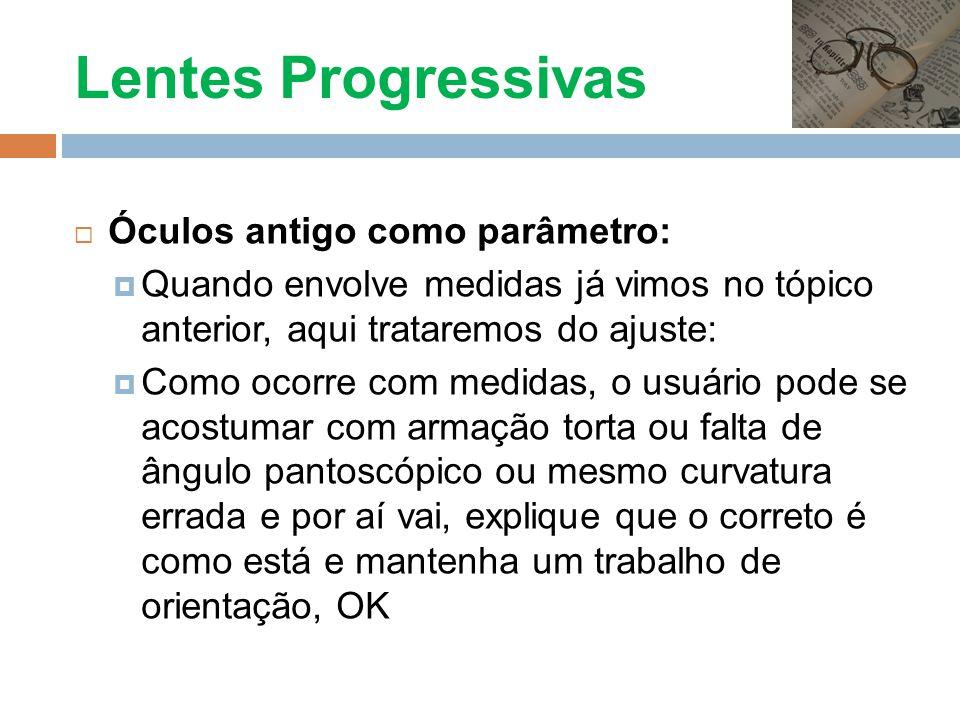 Lentes Progressivas Óculos antigo como parâmetro: Quando envolve medidas já vimos no tópico anterior, aqui trataremos do ajuste: Como ocorre com medid
