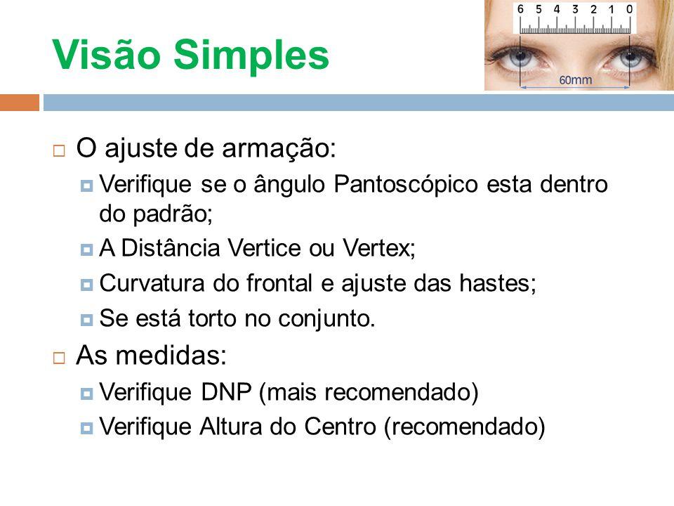 Visão Simples O ajuste de armação: Verifique se o ângulo Pantoscópico esta dentro do padrão; A Distância Vertice ou Vertex; Curvatura do frontal e aju