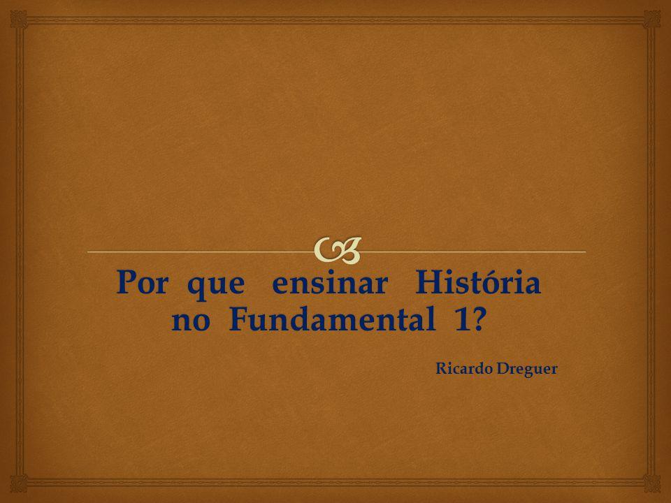 Por que ensinar História no Fundamental 1? Ricardo Dreguer