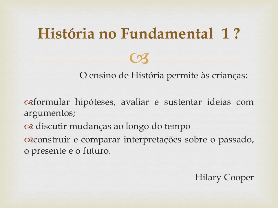 O ensino de História permite às crianças: formular hipóteses, avaliar e sustentar ideias com argumentos; discutir mudanças ao longo do tempo construir