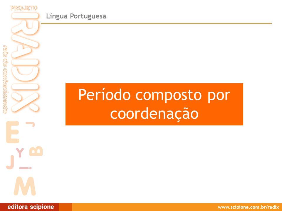 Língua Portuguesa www.scipione.com.br/radix Período composto por coordenação