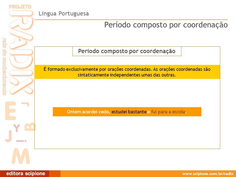 Língua Portuguesa www.scipione.com.br/radix Período composto por coordenação Ontem acordei cedo, estudei bastante e fui para a escola. Período compost