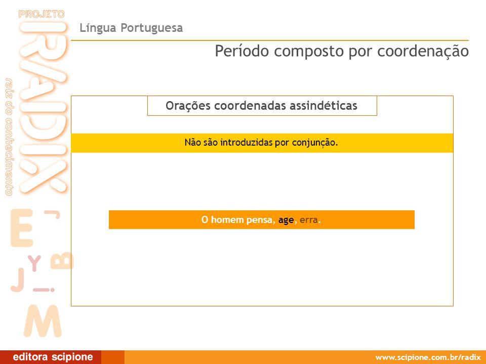 Língua Portuguesa www.scipione.com.br/radix Orações coordenadas assindéticas O homem pensa, age, erra. Período composto por coordenação Orações coorde