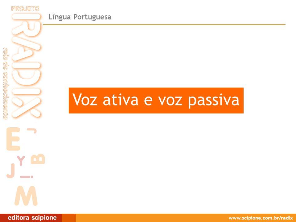 Língua Portuguesa www.scipione.com.br/radix Voz ativa e voz passiva