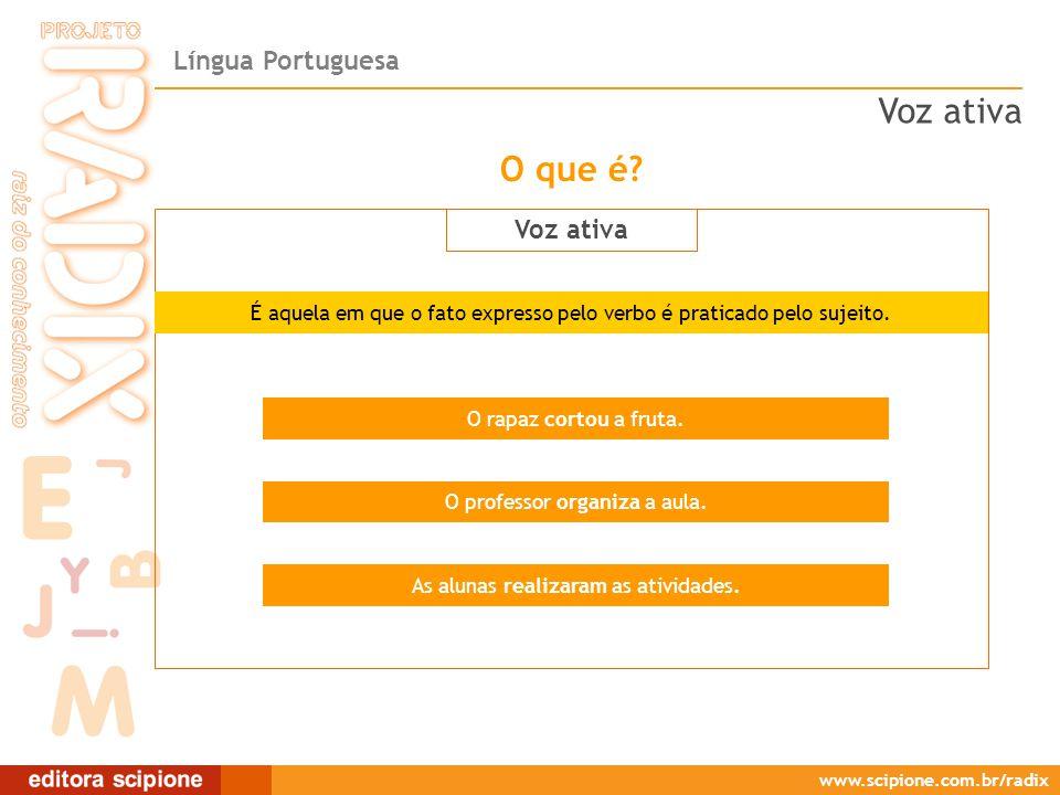 Língua Portuguesa www.scipione.com.br/radix O que é? Voz ativa O rapaz cortou a fruta. O professor organiza a aula. As alunas realizaram as atividades