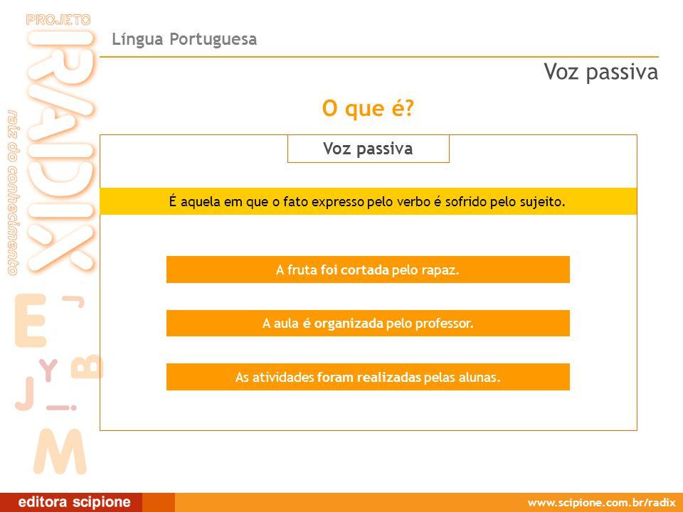 Língua Portuguesa www.scipione.com.br/radix O que é? Voz passiva É aquela em que o fato expresso pelo verbo é sofrido pelo sujeito. A fruta foi cortad