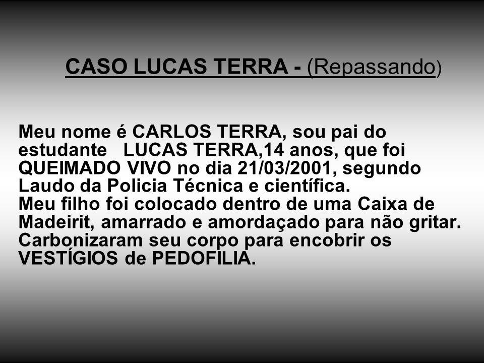 CASO LUCAS TERRA - (Repassando ) Meu nome é CARLOS TERRA, sou pai do estudante LUCAS TERRA,14 anos, que foi QUEIMADO VIVO no dia 21/03/2001, segundo L