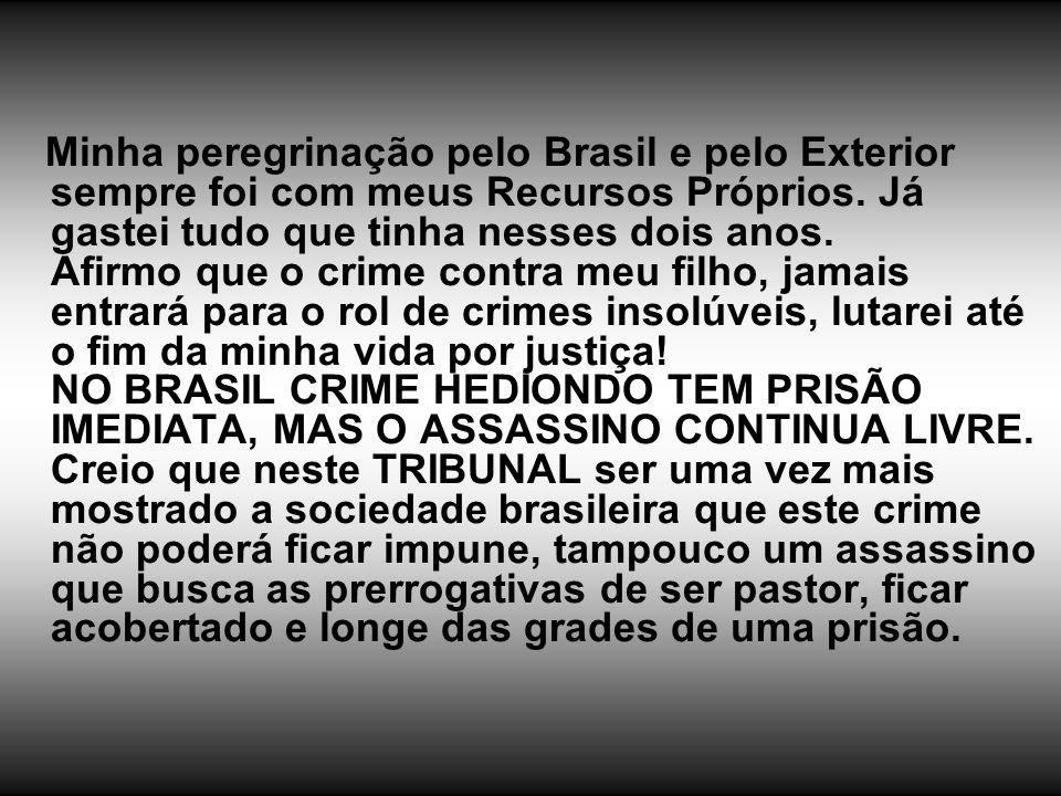 Minha peregrinação pelo Brasil e pelo Exterior sempre foi com meus Recursos Próprios. Já gastei tudo que tinha nesses dois anos. Afirmo que o crime co