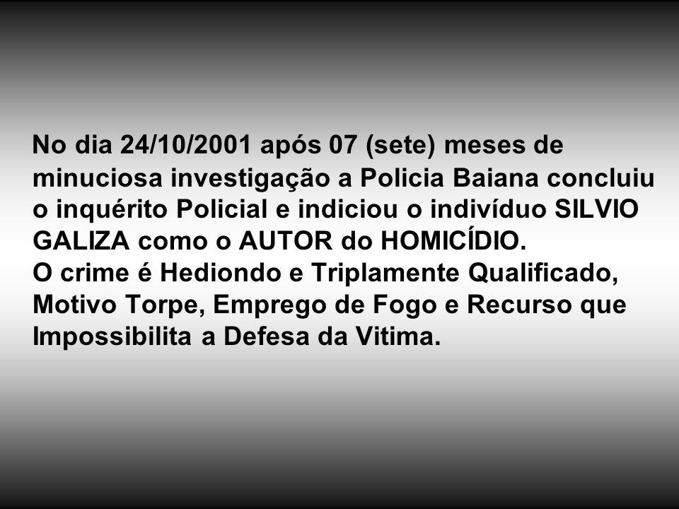 No dia 24/10/2001 após 07 (sete) meses de minuciosa investigação a Policia Baiana concluiu o inquérito Policial e indiciou o indivíduo SILVIO GALIZA c