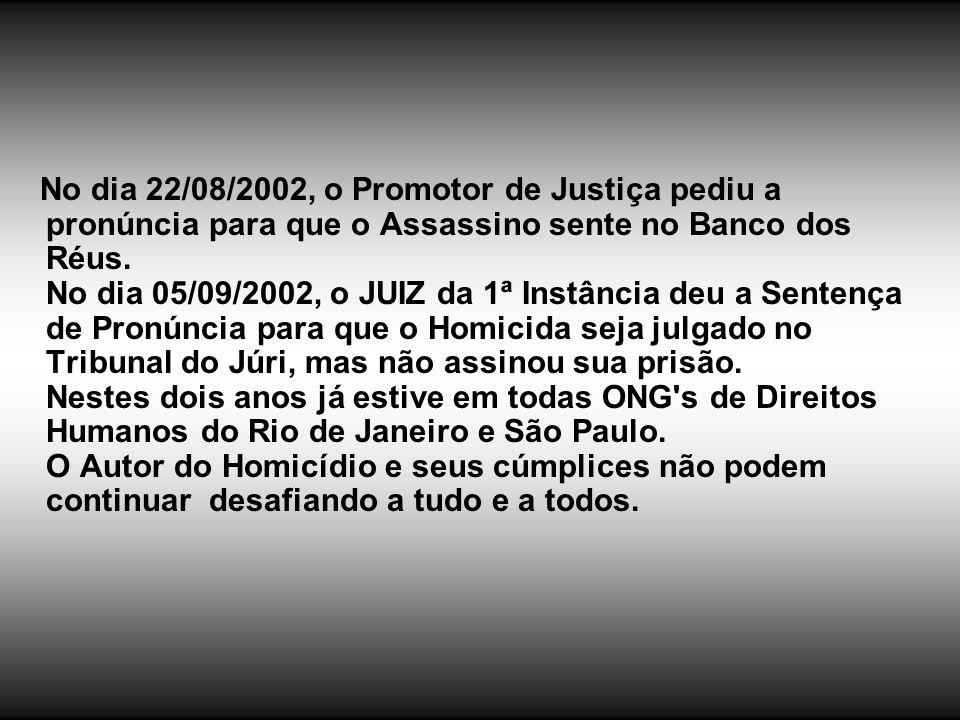 No dia 22/08/2002, o Promotor de Justiça pediu a pronúncia para que o Assassino sente no Banco dos Réus. No dia 05/09/2002, o JUIZ da 1ª Instância deu
