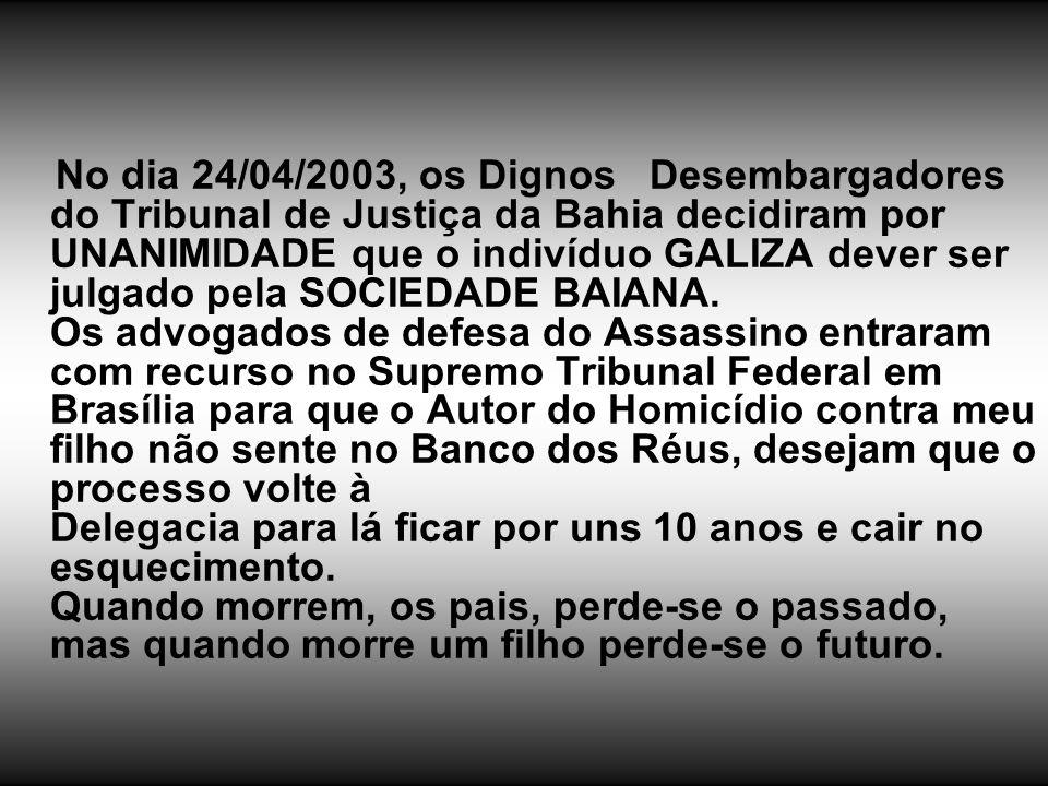 No dia 24/04/2003, os Dignos Desembargadores do Tribunal de Justiça da Bahia decidiram por UNANIMIDADE que o indivíduo GALIZA dever ser julgado pela S