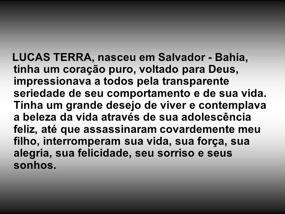 LUCAS TERRA, nasceu em Salvador - Bahia, tinha um coração puro, voltado para Deus, impressionava a todos pela transparente seriedade de seu comportame