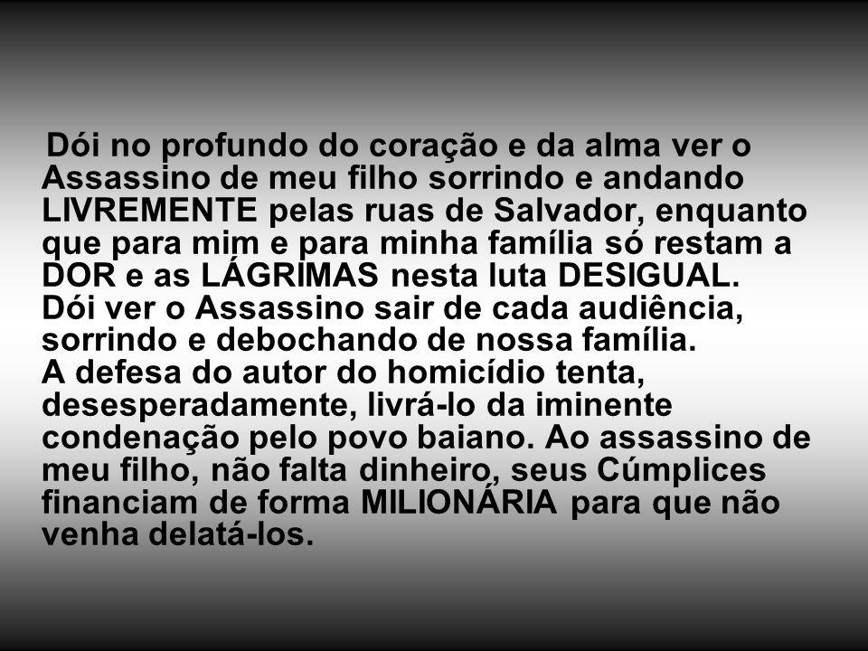 Dói no profundo do coração e da alma ver o Assassino de meu filho sorrindo e andando LIVREMENTE pelas ruas de Salvador, enquanto que para mim e para m