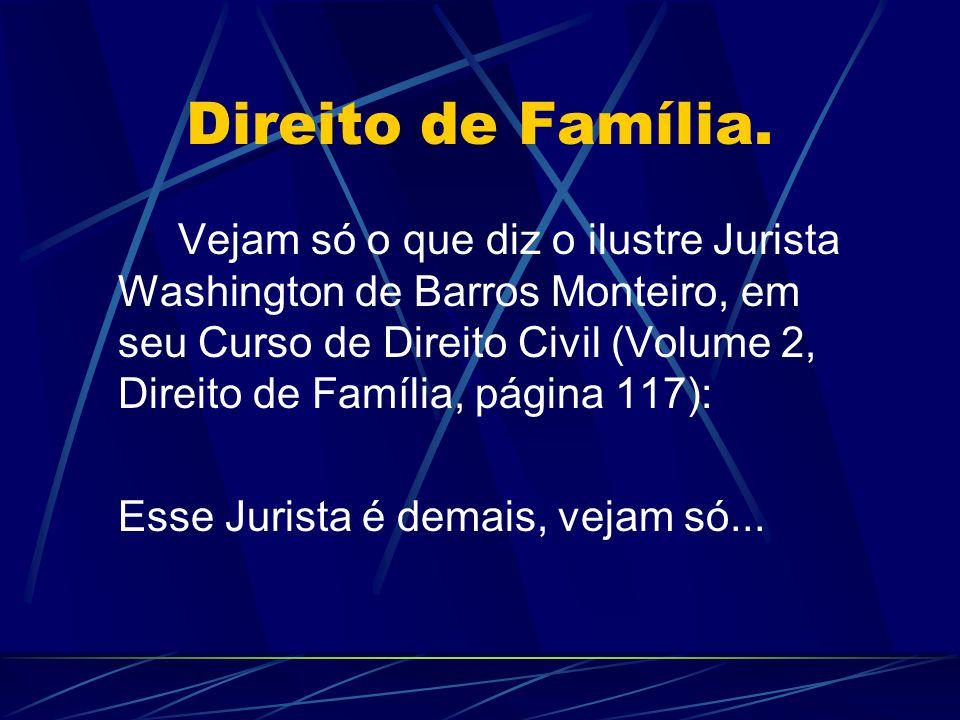 Direito de Família. Vejam só o que diz o ilustre Jurista Washington de Barros Monteiro, em seu Curso de Direito Civil (Volume 2, Direito de Família, p