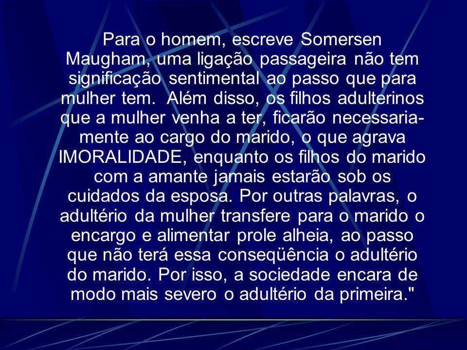 Para o homem, escreve Somersen Maugham, uma ligação passageira não tem significação sentimental ao passo que para mulher tem. Além disso, os filhos ad