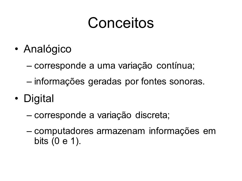 Conceitos Analógico –corresponde a uma variação contínua; –informações geradas por fontes sonoras.