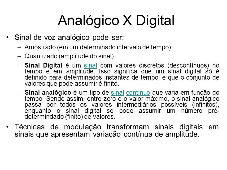 Analógico X Digital Sinal de voz analógico pode ser: –Amostrado (em um determinado intervalo de tempo) –Quantizado (amplitude do sinal) –Sinal Digital é um sinal com valores discretos (descontínuos) no tempo e em amplitude.