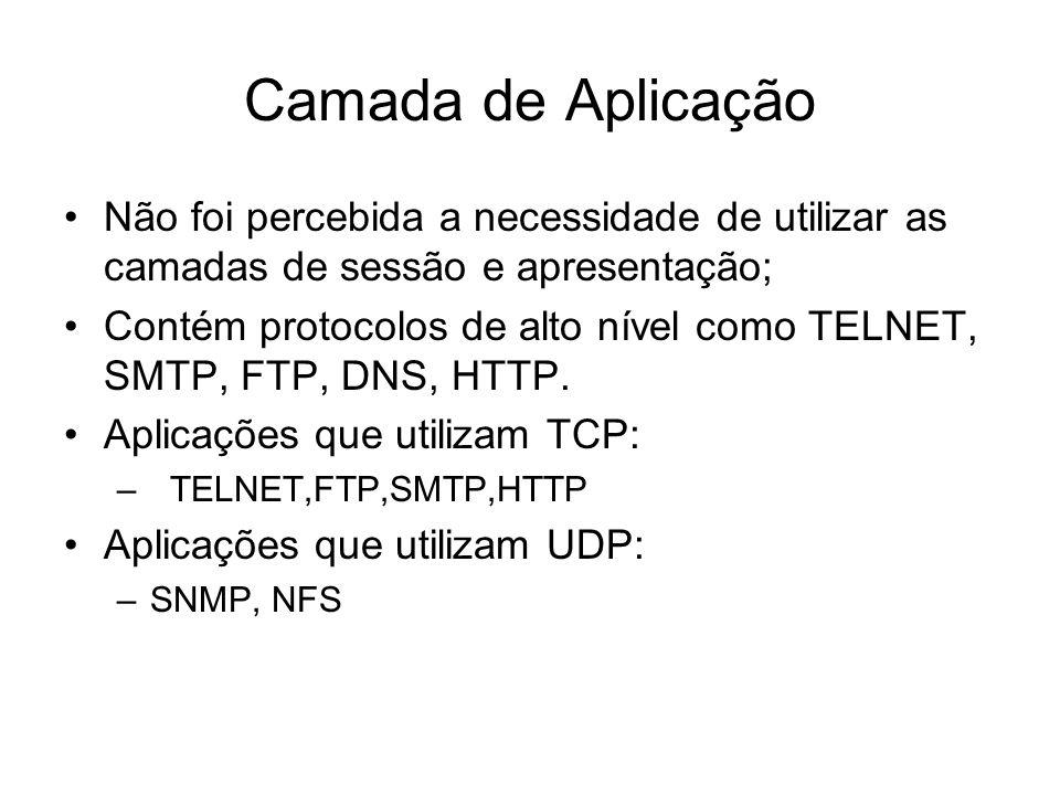 Camada de Aplicação Não foi percebida a necessidade de utilizar as camadas de sessão e apresentação; Contém protocolos de alto nível como TELNET, SMTP, FTP, DNS, HTTP.