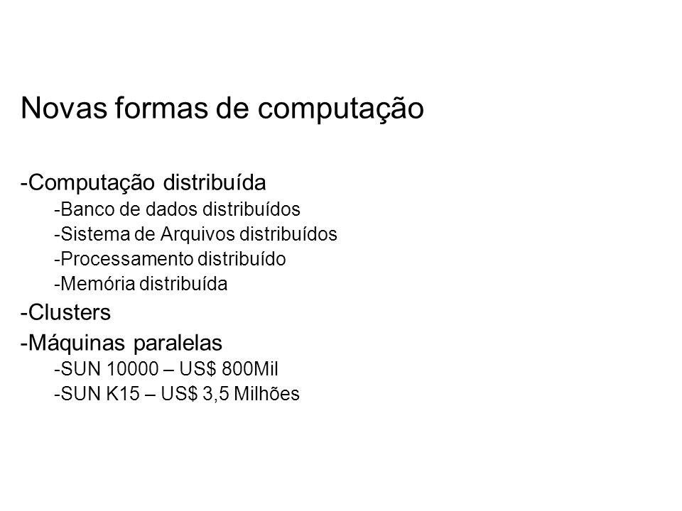 Novas formas de computação -Computação distribuída -Banco de dados distribuídos -Sistema de Arquivos distribuídos -Processamento distribuído -Memória distribuída -Clusters -Máquinas paralelas -SUN 10000 – US$ 800Mil -SUN K15 – US$ 3,5 Milhões