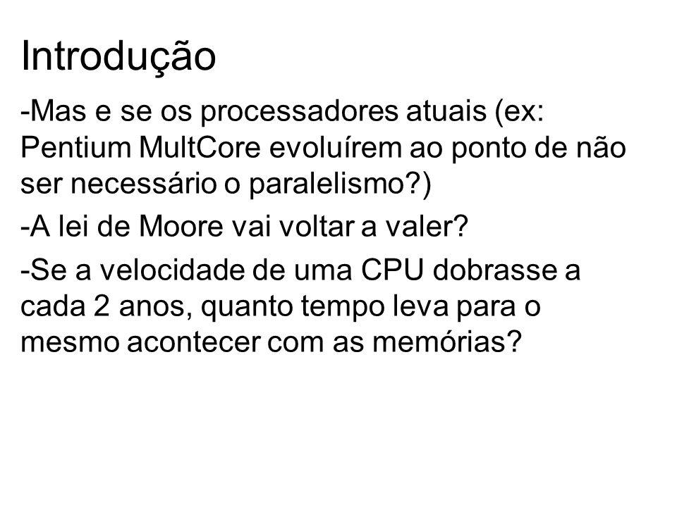 -Mas e se os processadores atuais (ex: Pentium MultCore evoluírem ao ponto de não ser necessário o paralelismo ) -A lei de Moore vai voltar a valer.