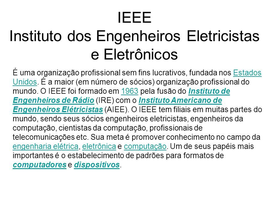 IEEE Instituto dos Engenheiros Eletricistas e Eletrônicos É uma organização profissional sem fins lucrativos, fundada nos Estados Unidos. É a maior (e
